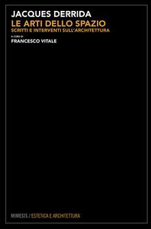 Le arti dello spazio. Scritti e interventi sull'architettura - Jacques Derrida,Francesco Vitale - ebook