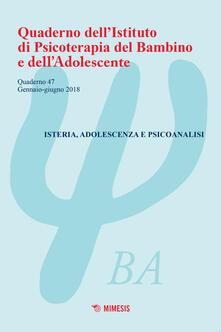 Ascotcamogli.it Quaderno dell'Istituto di psicoterapia del bambino e dell'adolescente. Vol. 47: Isteria, adolescenza e psicoanalisi (Gennaio-giugno 2018). Image