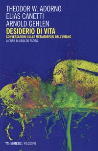 Desiderio di vita. Conversazioni sulle metamorfosi dell'umano - Adorno Theodor W. Canetti Elias Gehlen Arnold - wuz.it