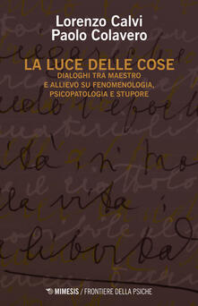 Lpgcsostenible.es La luce delle cose. Dialoghi tra maestro e allievo su fenomenologia, psicopatologia e stupore Image