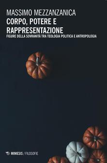 Corpo, potere e rappresentazione. Figure della sovranità tra teologia politica e antropologia - Massimo Mezzanzanica - copertina