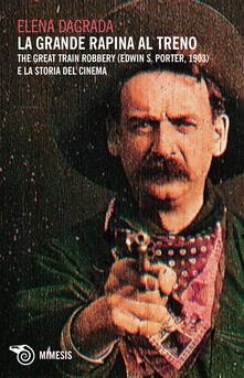 La grande rapina al treno. The Great Train Robbery (Edwin S. Porter, 1903) e la storia del cinema - Elena Dagrada - ebook