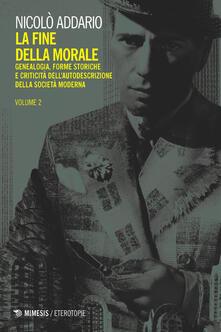 La fine della morale. Genealogia, forme storiche e criticità dell'autodescrizione della società moderna. Vol. 2 - Nicolò Addario - ebook
