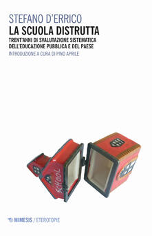 La scuola distrutta. Trent'anni di svalutazione sistematica dell'educazione pubblica e del Paese - Stefano D'Errico - copertina