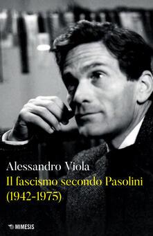 Il fascismo secondo Pasolini (1942-1975) - Alessandro Viola - copertina