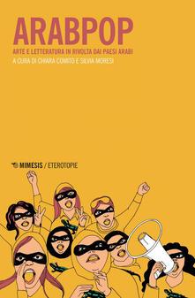 Arabpop. Arte e letteratura in rivolta dai Paesi arabi - Chiara Comito,Silvia Moresi - ebook