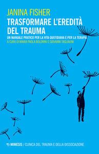 Libro Trasformare l'eredità del trauma. Un manuale pratico per per la vita quotidiana e per la terapia Janina Fisher