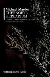 Libro Chernobyl herbarium. La vita dopo il disastro nucleare Michael Marder