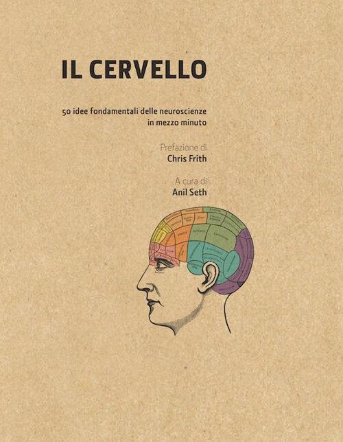 Il cervello in 30 secondi. Confessioni di una mente pericolosa. 50 idee fondamentali delle neuroscienze in mezzo minuto