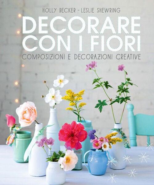 Decorare con i fiori. Composizione e decorazioni creative