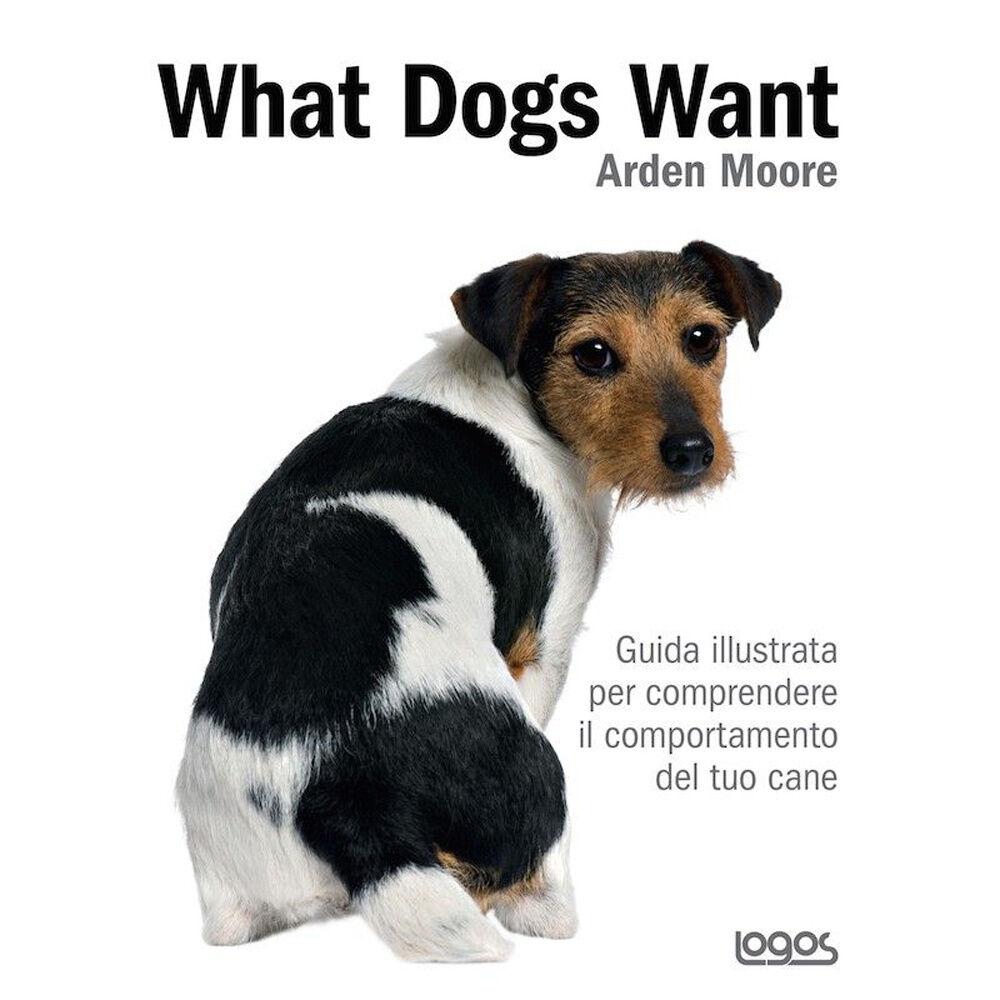 What dogs want. Guida illustrata per comprendere il comportamento del tuo cane