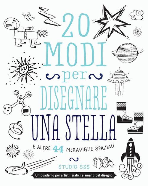 20 modi per disegnare una stella e altre 44 meraviglie spaziali