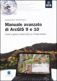 Manuale avanzato di ArcGIS 9 e 10. Creare e gestire modelli GIS con il Model Builder