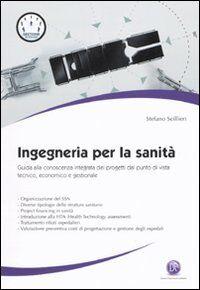 Ingegneria per la sanità. Guida alla conoscenza integrata dei progetti dal punto di vista tecnico, economico e gestionale