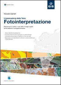 Fotointerpretazione. L'osservazione della terra. Metodologie di analisi a video delle immagini digitali per la creazione di cartografia tematica. Con CD-ROM