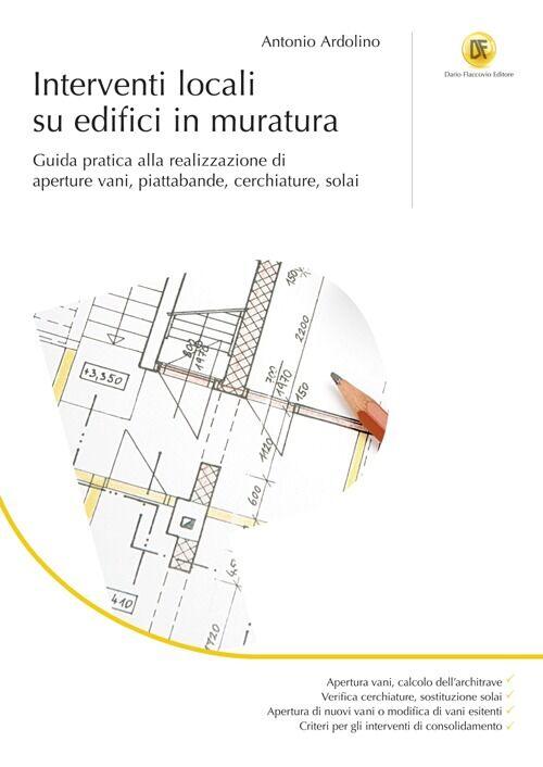 Interventi locali su edifici in muratura. Guida pratica alla realizzazione di aperture vani, piattabande, cerchiature, solai