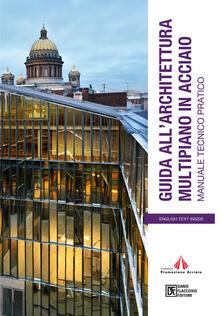 Guida all'architettura multipiano in acciaio. Manuale tecnico pratico - Fondazione Promozione Acciaio FPA - ebook