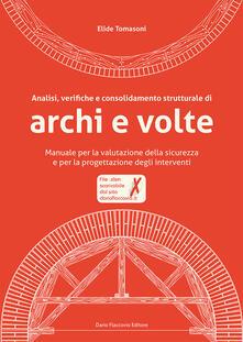 Analisi, verifiche e consolidamento strutturale di archi e volte. Manuale per la valutazione della sicurezza e per la progettazione degli interventi. Con CD-ROM.pdf