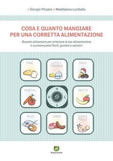Cosa e quanto mangiare per una corretta alimentazione - Giorgio Pitzalis,Maddalena Lucibello - copertina