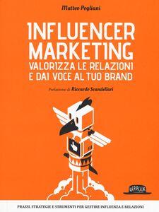 Libro Influencer marketing. Valorizza le relazioni e dai voce al tuo brand. Prassi, strategie e strumenti per gestire influenza e relazioni Matteo Pogliani