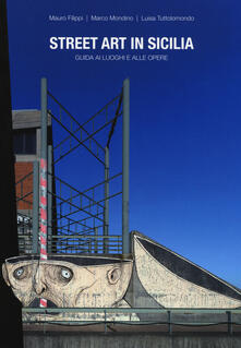 Street art in Sicilia. Guida ai luoghi e alle opere - Mauro Filippi,Marco Mondino,Luisa Tuttolomondo - copertina