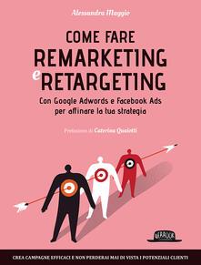 Come fare remarketing e retargeting. Con Google Adwords e Facebook ADS per affinare la tua strategia - Alessandra Maggio - copertina