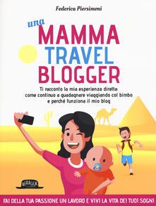 Una mamma travel blogger. Ti racconto la mia esperienza diretta: come continuo a guadagnare viaggiando col bimbo e perché funziona il mio blog.pdf