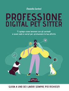 Professione digital pet sitter. Ti spiego come lavorare con gli animali e usare web e social per promuovere la tua ttività - Daniela Larivei - copertina