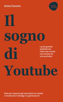 Il sogno di Youtube. La più grande piattaforma video del mondo raccontata da una youtuber - Anna Covone - copertina