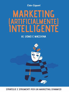 Marketing (artificialmente) intelligente. AI, uomo e macchina - Ester Liquori - copertina