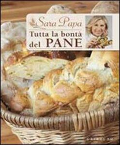 Libro Tutta la bontà del pane Sara Papa