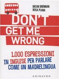Don't get me wrong. 1.000 espressioni in inglese per parlare come un madrelingua