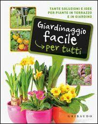 Giardinaggio facile per tutti. Tante soluzioni e idee per piante in terrazzo e in giardino