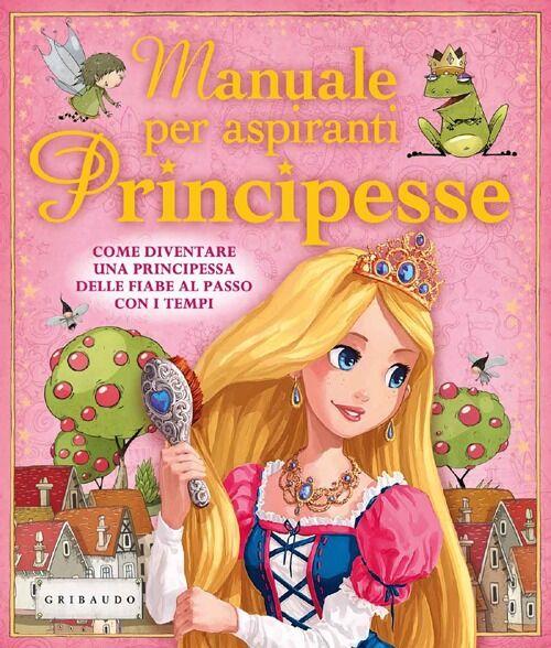 Manuale per aspiranti principesse. Come diventare una principessa delle fiabe al passo con i tempi