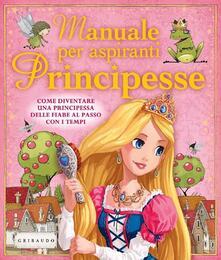 Manuale per aspiranti principesse. Come diventare una principessa delle fiabe al passo con i tempi.pdf
