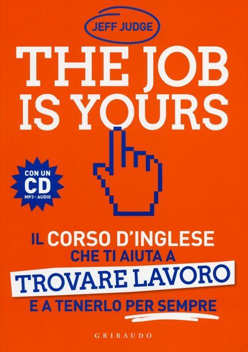The job is yours. Il corso d'inglese che ti aiuta a trovare lavoro e a tenerlo per sempre. Con CD Audio formato MP3