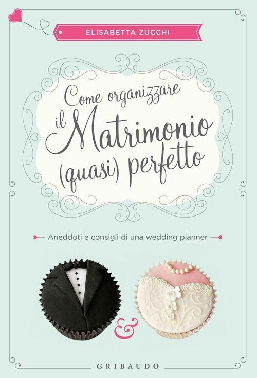 Come organizzare il matrimonio (quasi) perfetto. Aneddoti e consigli di una wedding planner
