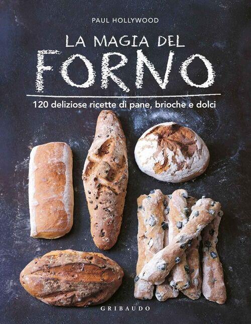 La magia del forno. 120 deliziose ricette di pane, brioche e dolci
