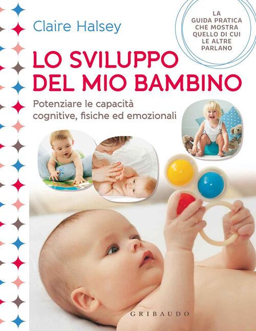 Lo sviluppo del mio bambino. Potenziare le capacità cognitive, fisiche ed emozionali