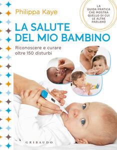 Foto Cover di La salute del mio bambino. Riconoscere e curare oltre 150 disturbi, Libro di Philippa Kaye, edito da Gribaudo