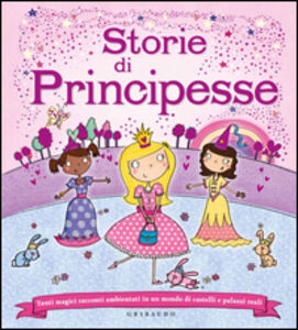 Storie di principesse. Tanti magici racconti ambientati in un mondo di castelli e palazzi reali
