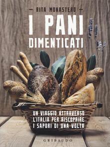 I pani dimenticati. Un viaggio attraverso l'Italia per riscoprire i sapori di una volta - Rita Monastero - copertina