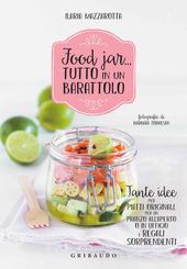 Food jar... tutto in un barattolo. Tante idee per piatti originali, per un pranzo all'aperto o in ufficio e regali sorprendenti