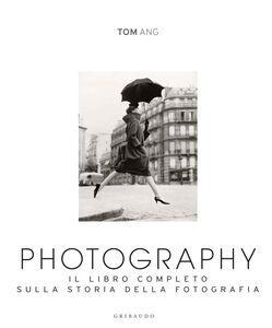 Foto Cover di Photography. Il libro completo sulla storia della fotografia, Libro di Tom Ang, edito da Gribaudo