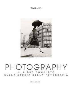 Libro Photography. Il libro completo sulla storia della fotografia Tom Ang