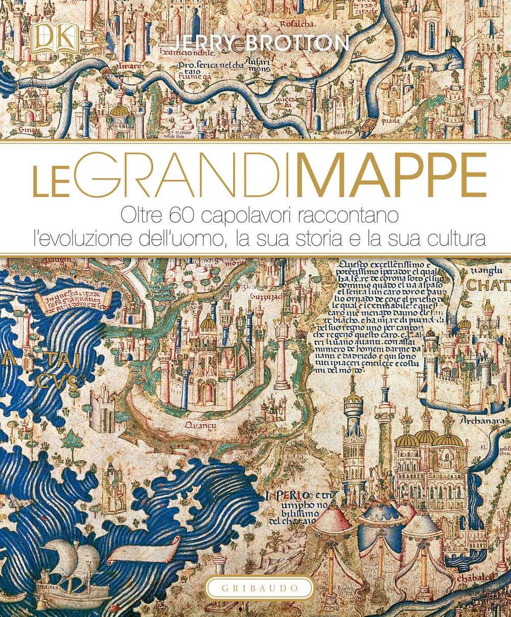 Le grandi mappe. Oltre 60 capolavori raccontano l'evoluzione dell'uomo, la sua storia e la sua cultura
