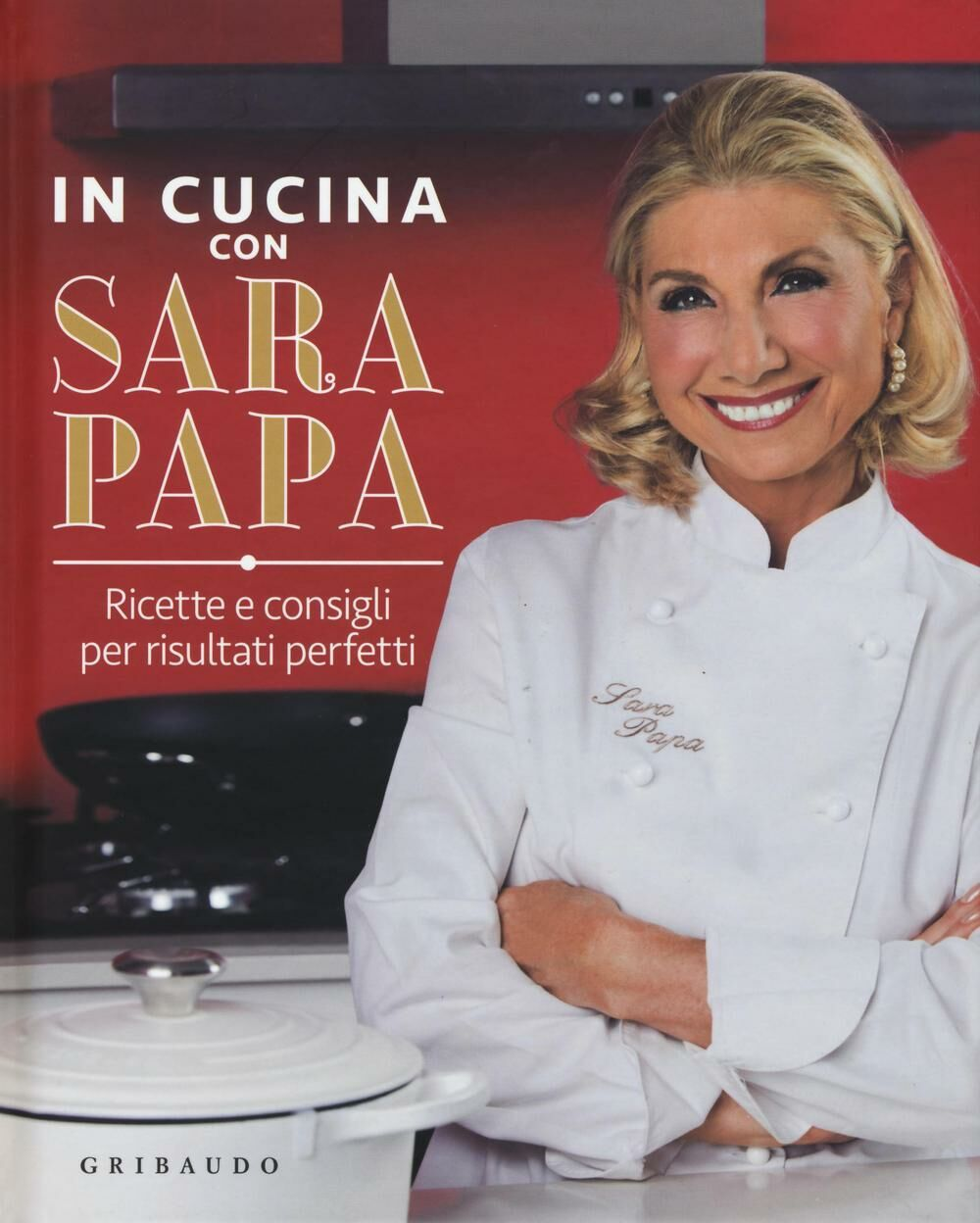 In cucina con Sara Papa. Ricette e consigli per risultati perfetti