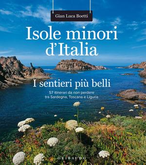 Isole minori d'Italia. I sentieri più belli. 57 itinerari da non perdere tra Sardegna, Toscana e Liguria