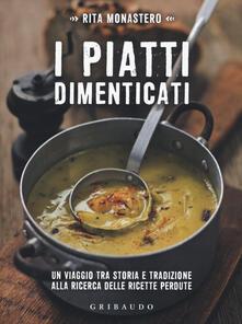 I piatti dimenticati. Un viaggio tra storia e tradizione alla ricerca delle ricette perdute - Rita Monastero - copertina
