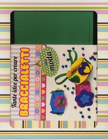 Tante idee per creare braccialetti alla moda. Ediz. illustrata. Con gadget.pdf
